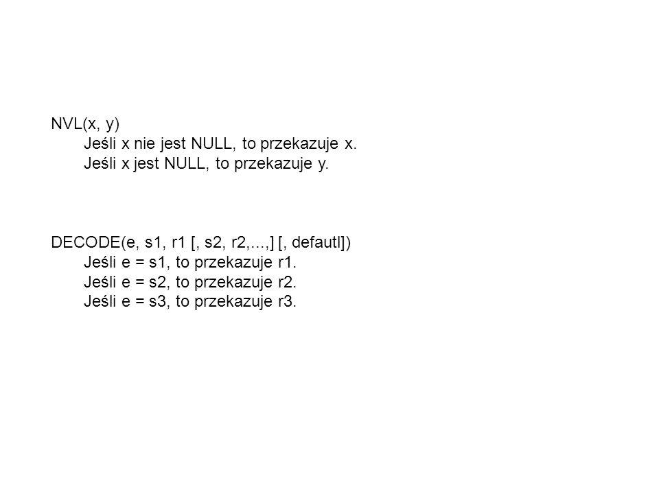 NVL(x, y) Jeśli x nie jest NULL, to przekazuje x. Jeśli x jest NULL, to przekazuje y. DECODE(e, s1, r1 [, s2, r2,...,] [, defautl])